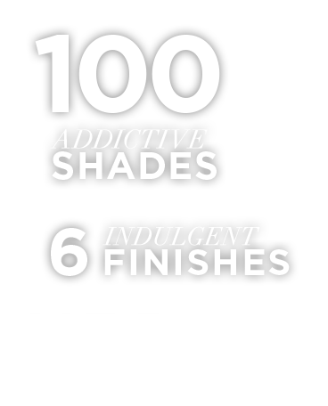 100 Addictive Shades, 6 Indulgent Finishes, $150 a bullet